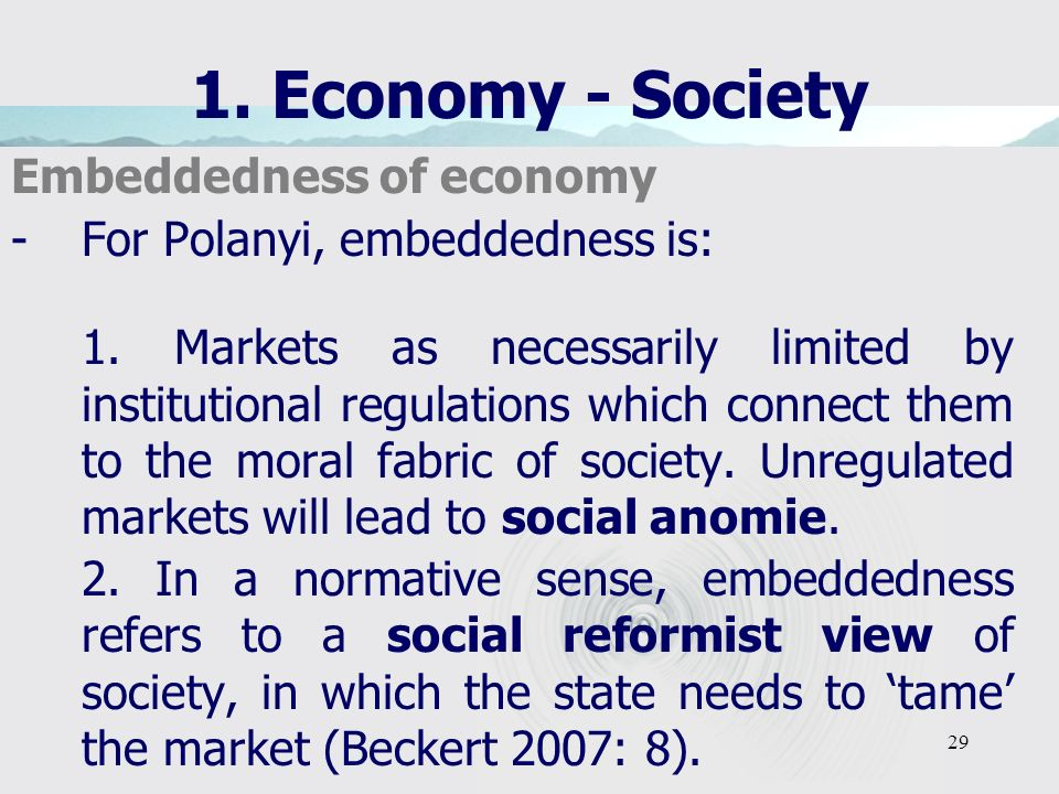 29 1. Economy - Society Embeddedness of economy -For Polanyi, embeddedness is: 1. Markets as necessarily limited by institutional regulations which co