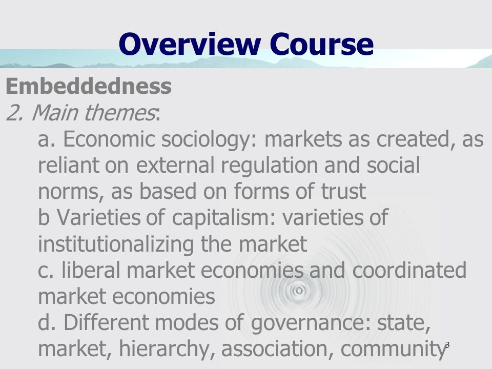 3 Overview Course Embeddedness 2. Main themes: a. Economic sociology: markets as created, as reliant on external regulation and social norms, as based