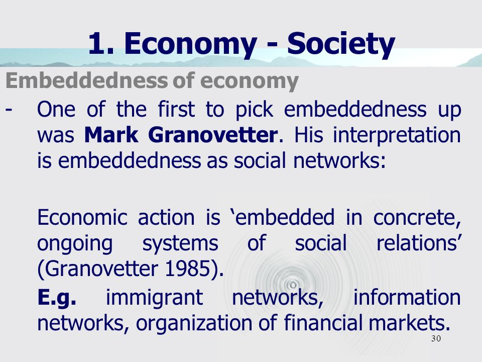 30 1. Economy - Society Embeddedness of economy -One of the first to pick embeddedness up was Mark Granovetter. His interpretation is embeddedness as
