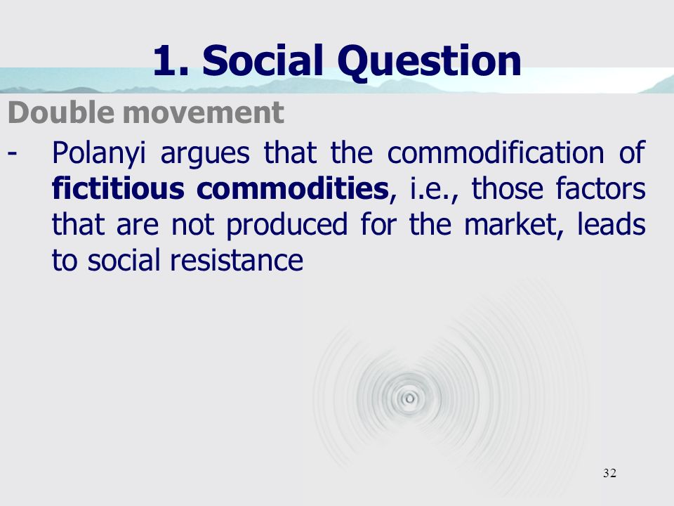 32 1. Social Question Double movement -Polanyi argues that the commodification of fictitious commodities, i.e., those factors that are not produced fo