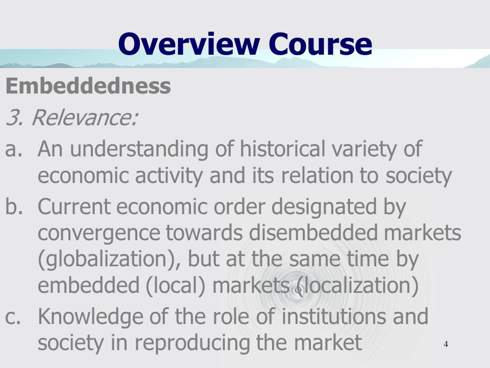 4 Overview Course Embeddedness 3. Relevance: a.An understanding of historical variety of economic activity and its relation to society b.Current econo