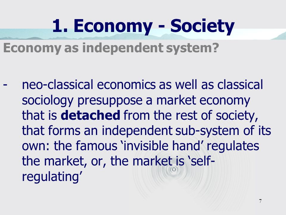 7 1. Economy - Society Economy as independent system? -neo-classical economics as well as classical sociology presuppose a market economy that is deta