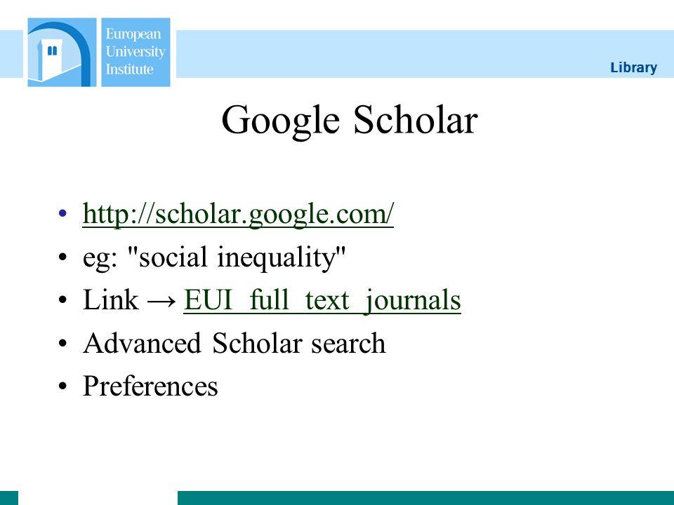 Library Google Scholar http://scholar.google.com/ eg: social inequality Link EUI full text journalsEUI full text journals Advanced Scholar search Preferences