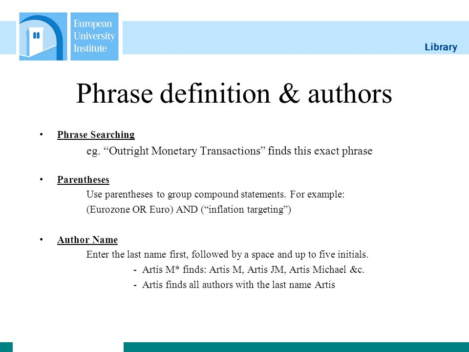 Library Phrase definition & authors Phrase Searching eg. Outright Monetary Transactions finds this exact phrase Parentheses Use parentheses to group c