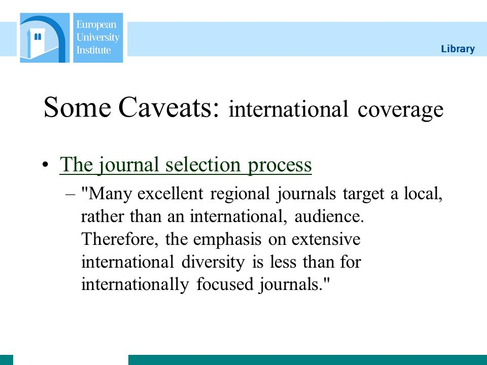 Library Some Caveats: international coverage The journal selection process –
