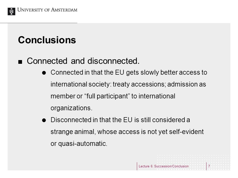 Conclusions Connected and disconnected. Connected in that the EU gets slowly better access to international society: treaty accessions; admission as m