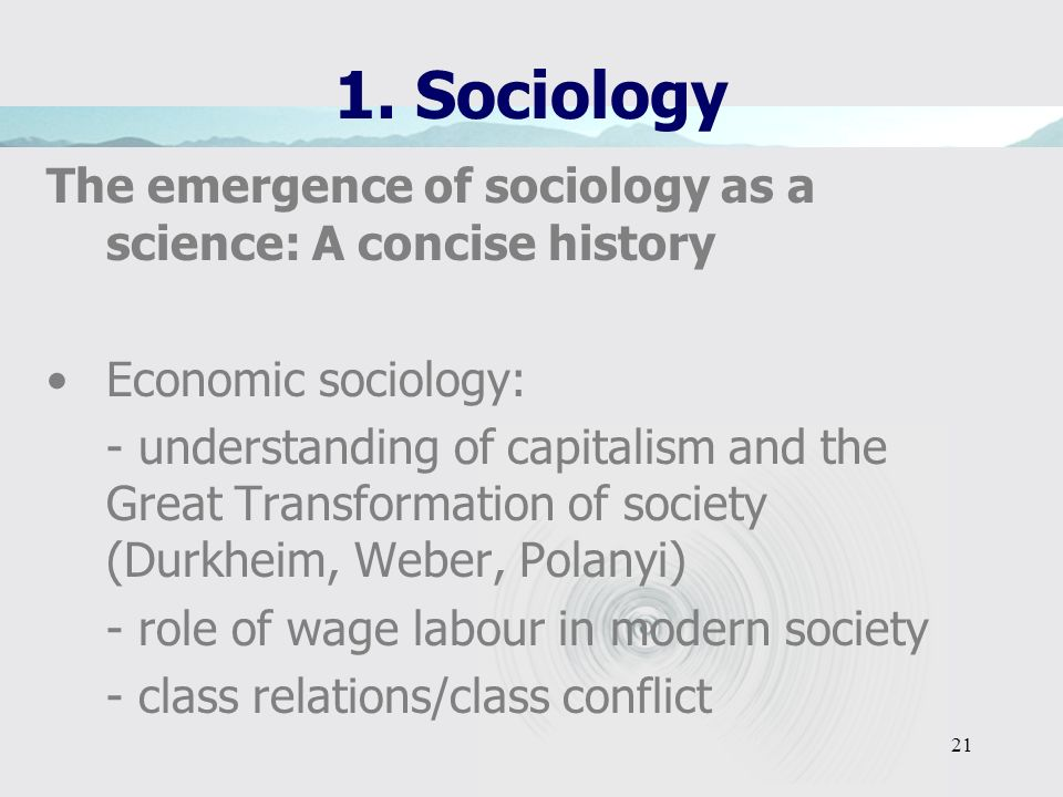 20 1. Sociology The emergence of sociology as a science: A concise history Early sociology –Emphasis on the empirical study of social phenomena or soc