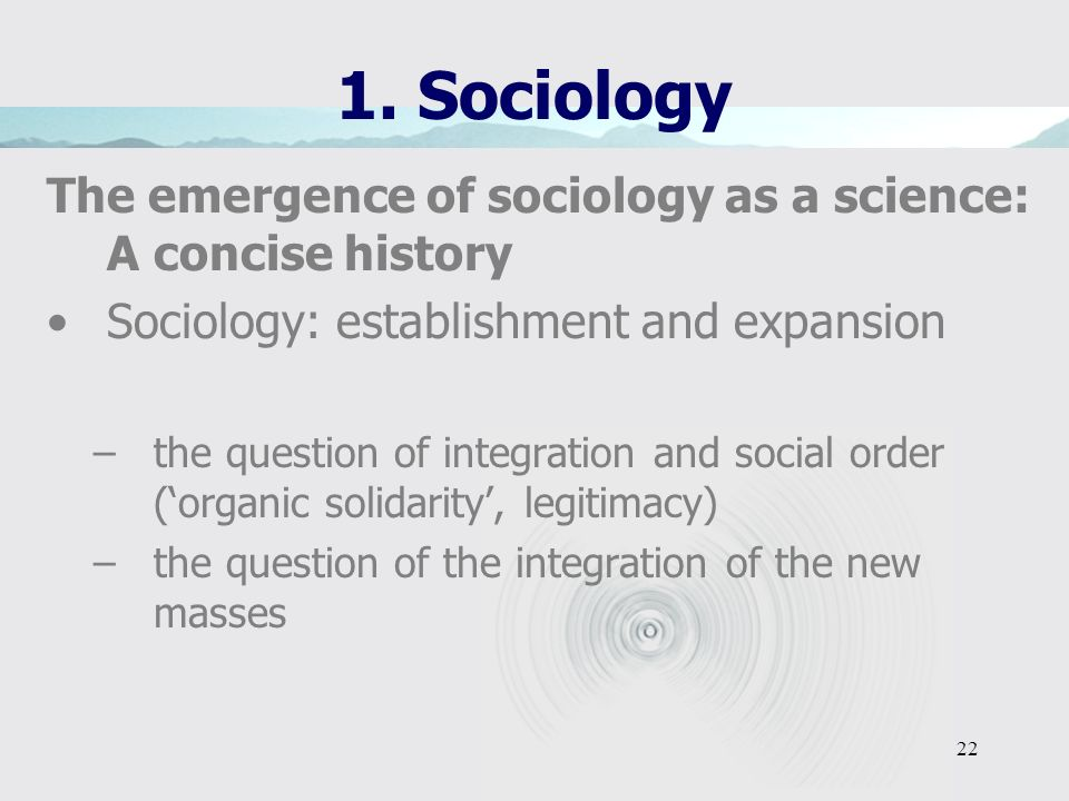 21 1. Sociology The emergence of sociology as a science: A concise history Economic sociology: - understanding of capitalism and the Great Transformat
