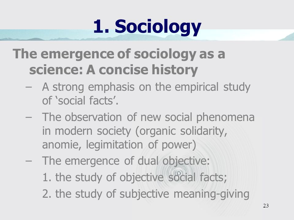 22 1. Sociology The emergence of sociology as a science: A concise history Sociology: establishment and expansion –the question of integration and soc