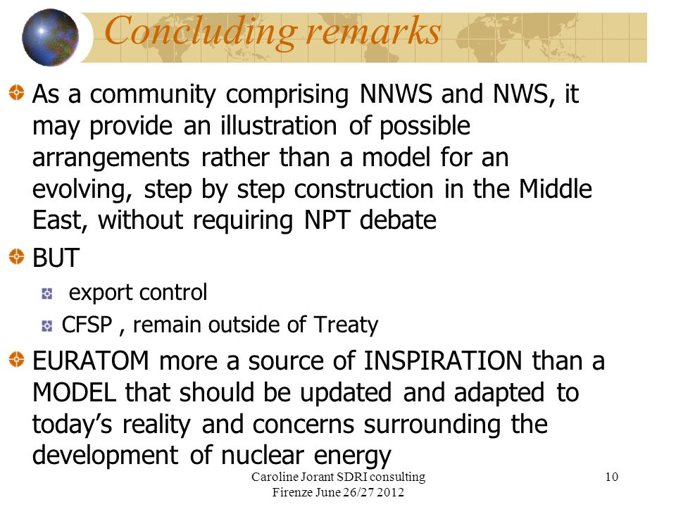 Concluding remarks As a community comprising NNWS and NWS, it may provide an illustration of possible arrangements rather than a model for an evolving, step by step construction in the Middle East, without requiring NPT debate BUT export control CFSP, remain outside of Treaty EURATOM more a source of INSPIRATION than a MODEL that should be updated and adapted to todays reality and concerns surrounding the development of nuclear energy Caroline Jorant SDRI consulting Firenze June 26/27 2012 10