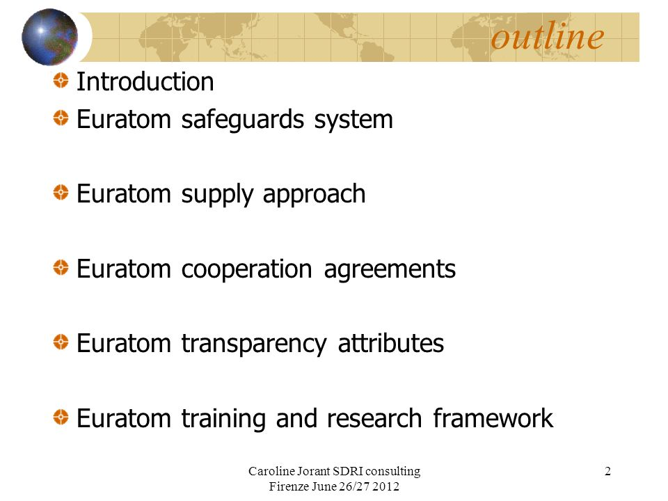 Euratom safeguards system Scope All peaceful use material, covers NWS No diversion from intended uses as declared particular safeguarding obligations under supply agreement Tools and methods Legal ; the safeguards regulation (302/2005 and further recommendations), sanctions enforcement (art 83 tutorship, withdrawal of material) Technical; same as IAEA (declaration,DIV,accountancy, PIV, C&S, sampling) a steady, well qualified independent tool Caroline Jorant SDRI consulting Firenze June 26/27 2012 3
