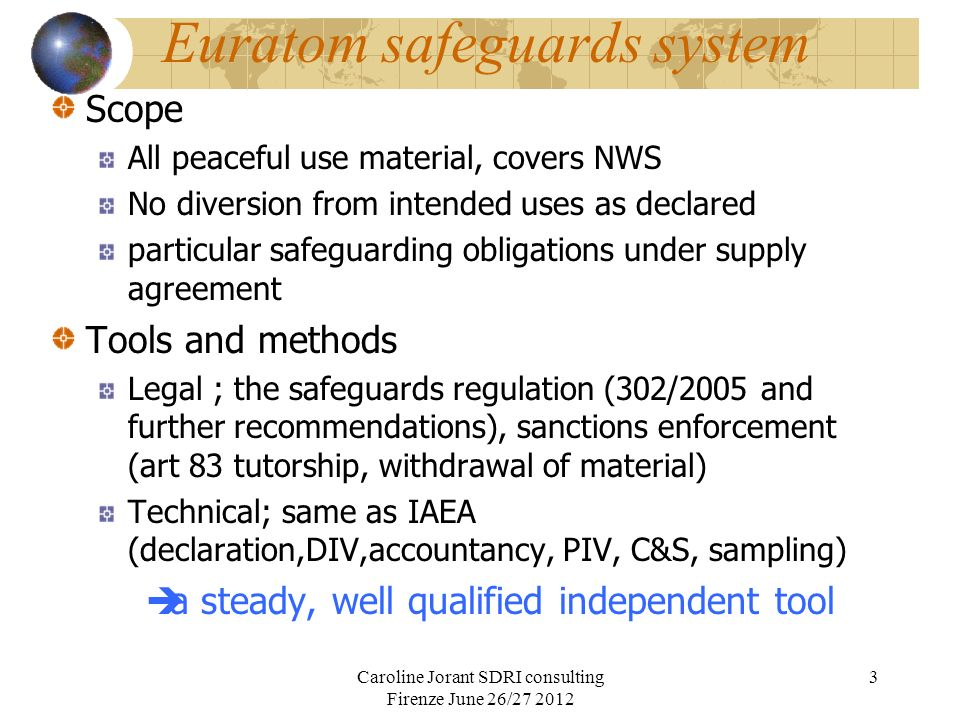 Euratom safeguards system A specific position with regards to IAEA Role as RSAC or SSAC Part to « trilateral agreements » APs The partnership approach One man one job Share the equipment, exchange some results but IAEA must draw independent conclusions A direct support to IAEA Caroline Jorant SDRI consulting Firenze June 26/27 2012 4