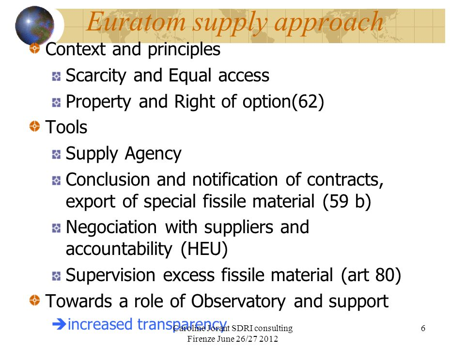 Euratom supply approach Context and principles Scarcity and Equal access Property and Right of option(62) Tools Supply Agency Conclusion and notification of contracts, export of special fissile material (59 b) Negociation with suppliers and accountability (HEU) Supervision excess fissile material (art 80) Towards a role of Observatory and support increased transparency Caroline Jorant SDRI consulting Firenze June 26/27 2012 6