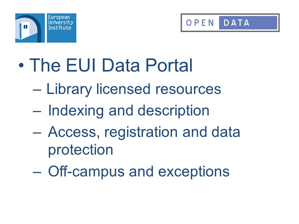 The EUI Data Portal – Library licensed resources –Indexing and description –Access, registration and data protection –Off-campus and exceptions