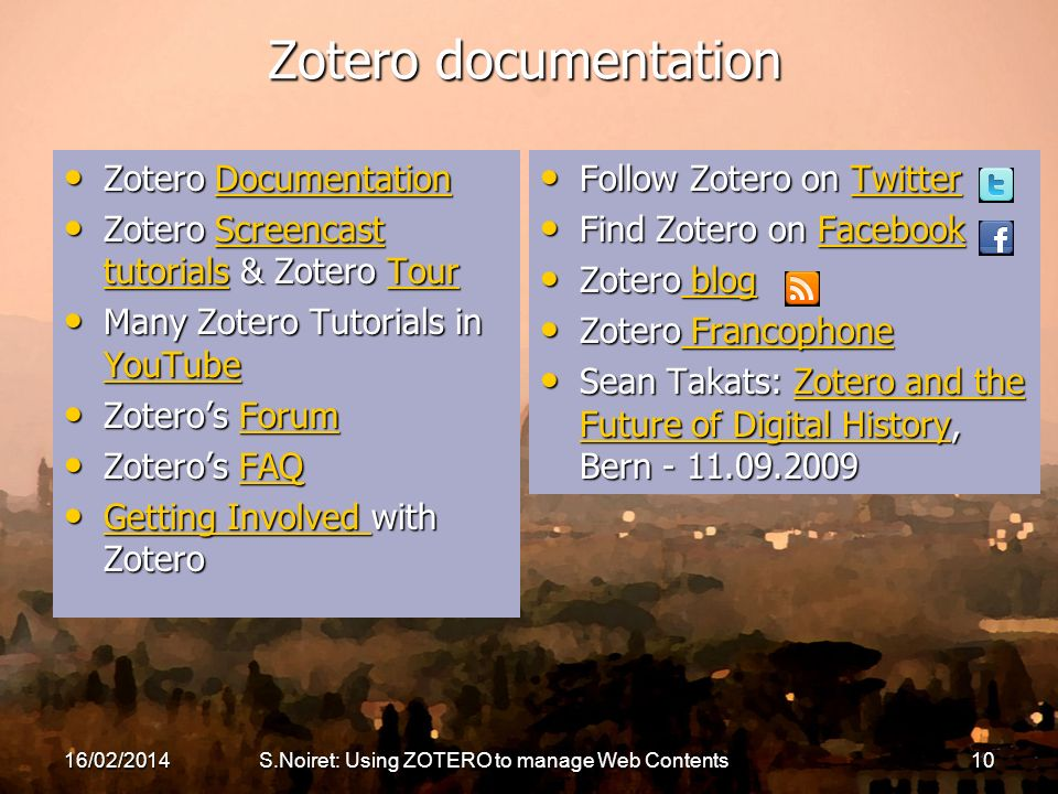 Zotero documentation Zotero Documentation Zotero DocumentationDocumentation Zotero Screencast tutorials & Zotero Tour Zotero Screencast tutorials & Zotero TourScreencast tutorialsTourScreencast tutorialsTour Many Zotero Tutorials in YouTube Many Zotero Tutorials in YouTube YouTube Zoteros Forum Zoteros ForumForum Zoteros FAQ Zoteros FAQFAQ Getting Involved with Zotero Getting Involved with Zotero Getting Involved Getting Involved Follow Zotero on Twitter Follow Zotero on TwitterTwitter Find Zotero on Facebook Find Zotero on FacebookFacebook Zotero blog Zotero blog blog blog Zotero Francophone Zotero Francophone Francophone Francophone Sean Takats: Zotero and the Future of Digital History, Bern - 11.09.2009 Sean Takats: Zotero and the Future of Digital History, Bern - 11.09.2009Zotero and the Future of Digital HistoryZotero and the Future of Digital History 16/02/2014S.Noiret: Using ZOTERO to manage Web Contents10