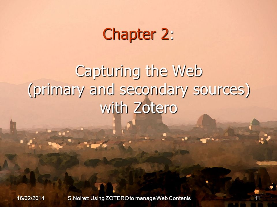 16/02/2014S.Noiret: Using ZOTERO to manage Web Contents11 Chapter 2: Capturing the Web (primary and secondary sources) with Zotero