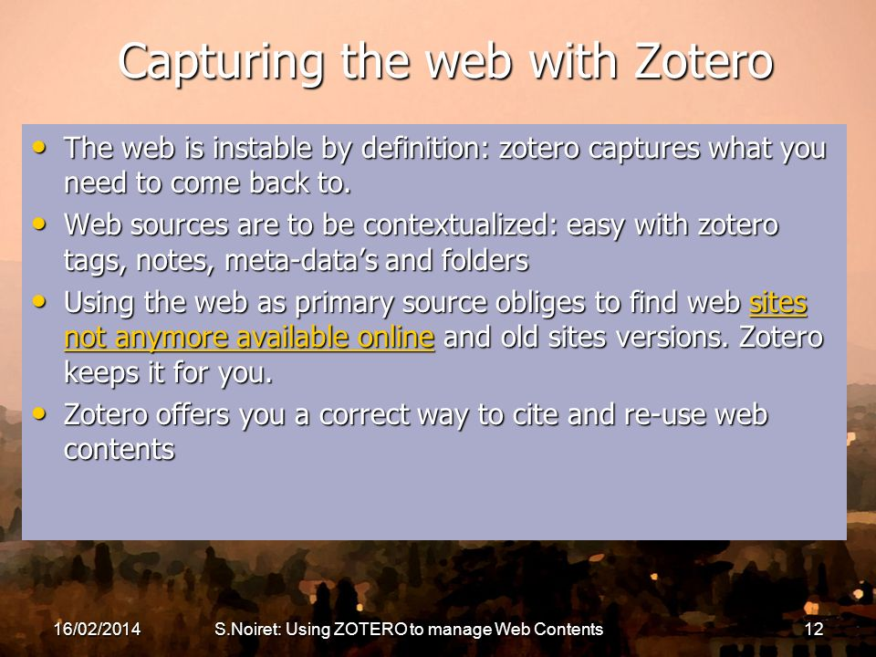 16/02/2014S.Noiret: Using ZOTERO to manage Web Contents12 Capturing the web with Zotero The web is instable by definition: zotero captures what you ne