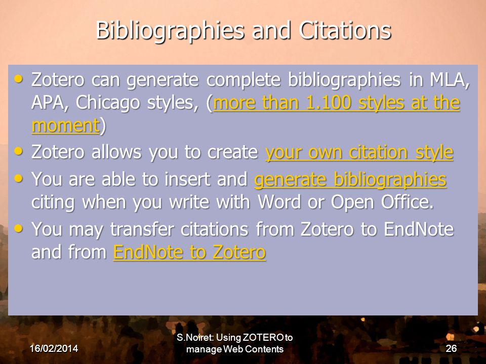 16/02/ Bibliographies and Citations Zotero can generate complete bibliographies in MLA, APA, Chicago styles, (more than styles at the moment) Zotero can generate complete bibliographies in MLA, APA, Chicago styles, (more than styles at the moment)more than styles at the momentmore than styles at the moment Zotero allows you to create your own citation style Zotero allows you to create your own citation styleyour own citation styleyour own citation style You are able to insert and generate bibliographies citing when you write with Word or Open Office.
