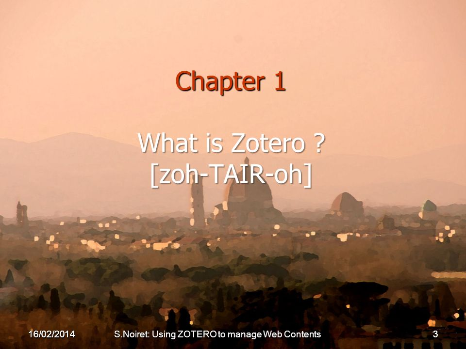 Chapter 1 What is Zotero ? [zoh-TAIR-oh] 16/02/20143 16/02/2014S.Noiret: Using ZOTERO to manage Web Contents3