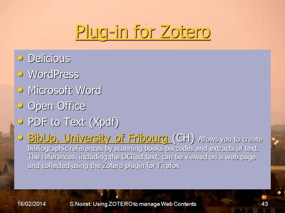 16/02/2014S.Noiret: Using ZOTERO to manage Web Contents43 Plug-in for Zotero Plug-in for Zotero Delicious Delicious WordPress WordPress Microsoft Word