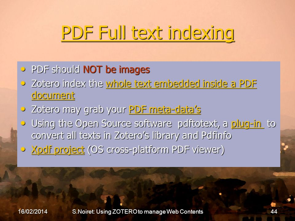 PDF Full text indexing PDF Full text indexing PDF should NOT be images PDF should NOT be images Zotero index the whole text embedded inside a PDF document Zotero index the whole text embedded inside a PDF documentwhole text embedded inside a PDF documentwhole text embedded inside a PDF document Zotero may grab your PDF meta-datas Zotero may grab your PDF meta-datasPDF meta-datasPDF meta-datas Using the Open Source software pdftotext, a plug-in to convert all texts in Zoteros library and Pdfinfo Using the Open Source software pdftotext, a plug-in to convert all texts in Zoteros library and Pdfinfoplug-in Xpdf project (OS cross-platform PDF viewer) Xpdf project (OS cross-platform PDF viewer) Xpdf project Xpdf project 16/02/2014S.Noiret: Using ZOTERO to manage Web Contents44