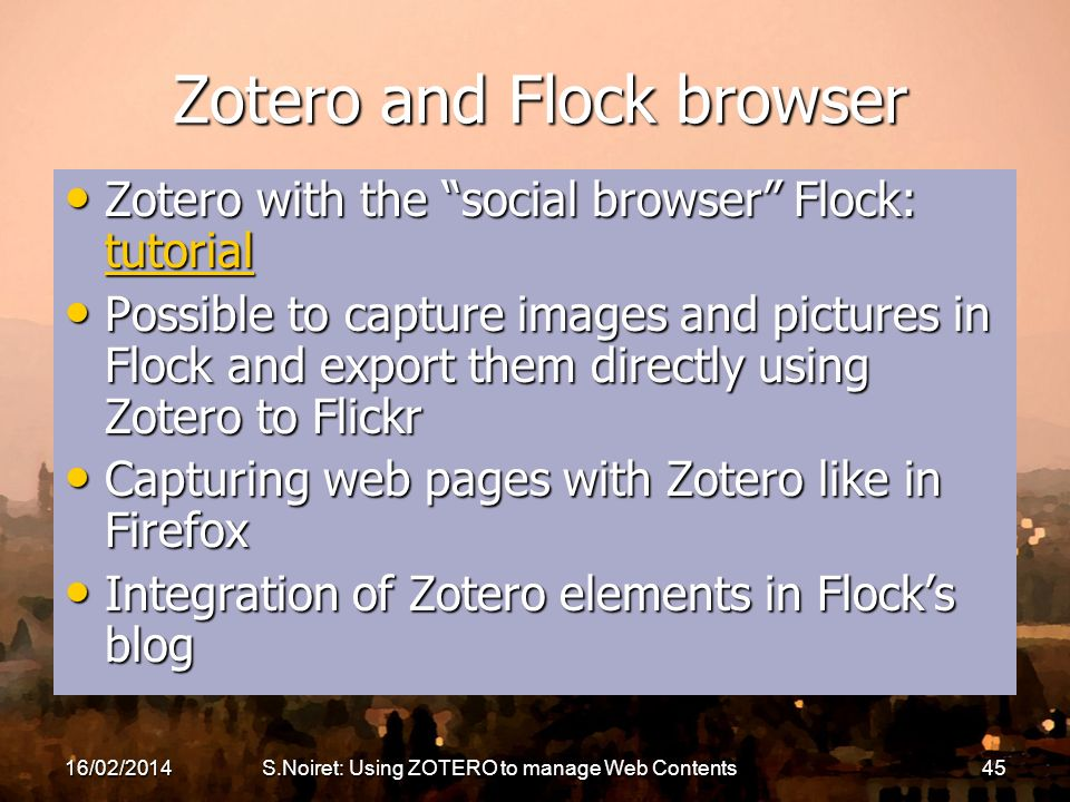 16/02/2014S.Noiret: Using ZOTERO to manage Web Contents45 Zotero and Flock browser Zotero with the social browser Flock: tutorial Zotero with the social browser Flock: tutorial tutorial Possible to capture images and pictures in Flock and export them directly using Zotero to Flickr Possible to capture images and pictures in Flock and export them directly using Zotero to Flickr Capturing web pages with Zotero like in Firefox Capturing web pages with Zotero like in Firefox Integration of Zotero elements in Flocks blog Integration of Zotero elements in Flocks blog