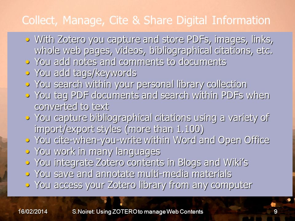 16/02/2014S.Noiret: Using ZOTERO to manage Web Contents9 Collect, Manage, Cite & Share Digital Information With Zotero you capture and store PDFs, ima
