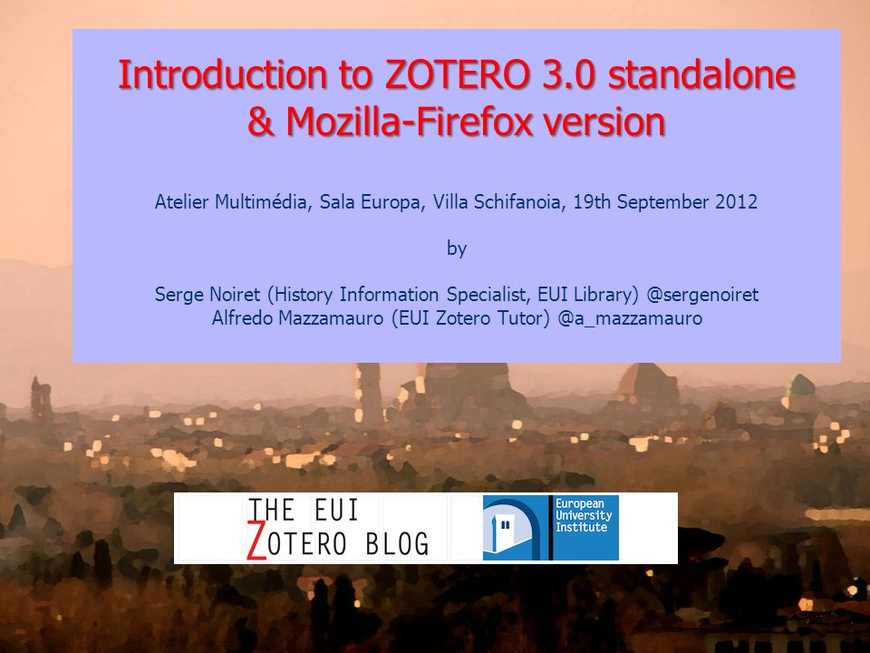 Introduction to ZOTERO 3.0 standalone & Mozilla-Firefox version Atelier Multimédia, Sala Europa, Villa Schifanoia, 19th September 2012 by Serge Noiret