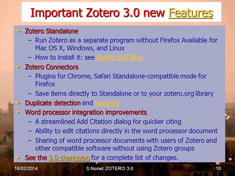 Important Zotero 3.0 new Features Features Zotero Standalone Zotero Standalone – –Run Zotero as a separate program without Firefox Available for Mac OS X, Windows, and Linux – –How to install it: see Zotero EUI BlogZotero EUI Blog Zotero Connectors Zotero Connectors – –Plugins for Chrome, Safari Standalone-compatible mode for Firefox – –Save items directly to Standalone or to your zotero.org library Duplicate detection Duplicate detection and mergingmerging Word processor integration improvements Word processor integration improvements – –A streamlined Add Citation dialog for quicker citing – –Ability to edit citations directly in the word processor document – –Sharing of word processor documents with users of Zotero and other compatible software without using Zotero groups See the 3.0 changelog See the 3.0 changelog for a complete list of changes.3.0 changelog3.0 changelog 16/02/2014S.Noiret: ZOTERO 3.010