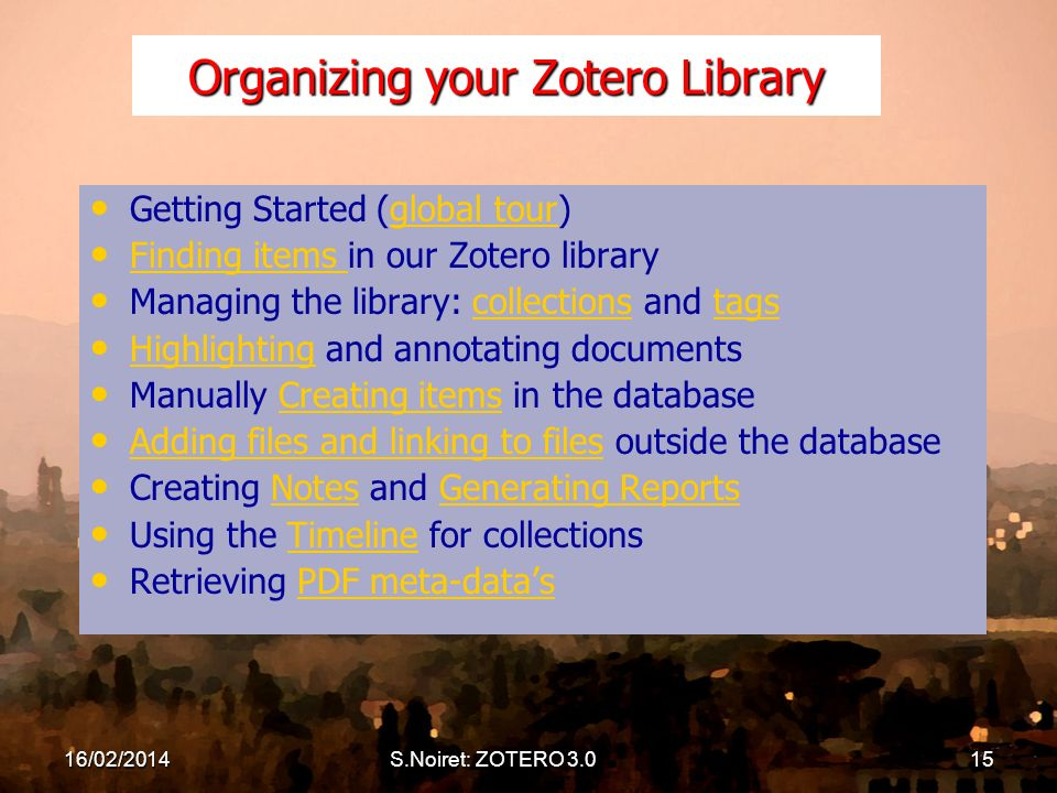 S.Noiret: ZOTERO 3.015 Organizing your Zotero Library Getting Started (global tour)global tour Finding items in our Zotero library Finding items Managing the library: collections and tagscollectionstags Highlighting and annotating documents Highlighting Manually Creating items in the databaseCreating items Adding files and linking to files outside the database Adding files and linking to files Creating Notes and Generating ReportsNotesGenerating Reports Using the Timeline for collectionsTimeline Retrieving PDF meta-datasPDF meta-datas