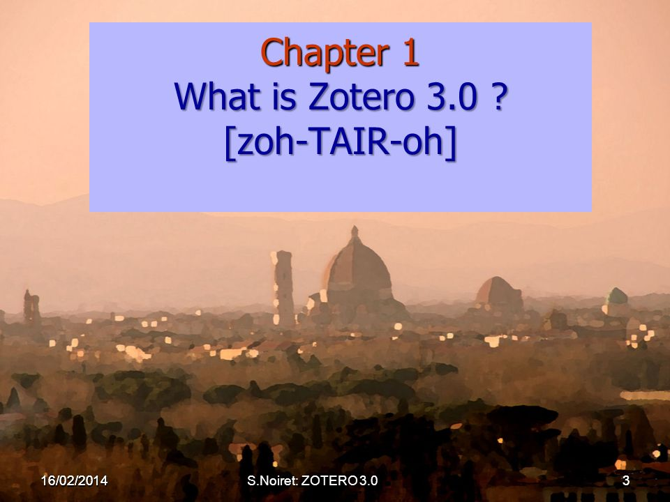 Chapter 1 What is Zotero 3.0 [zoh-TAIR-oh] 16/02/20143 16/02/2014S.Noiret: ZOTERO 3.03