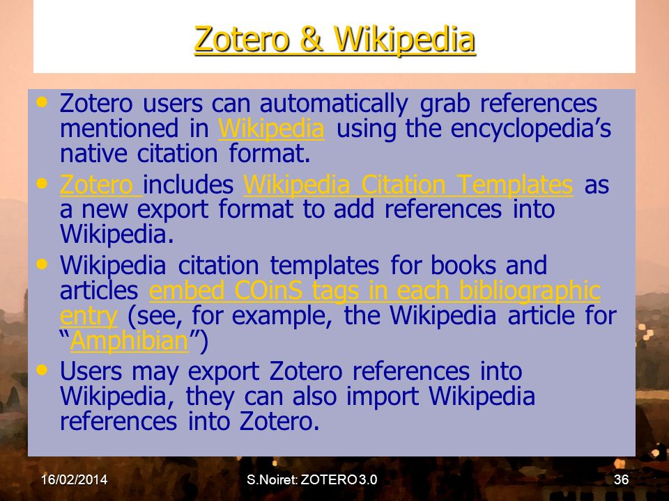 16/02/2014S.Noiret: ZOTERO 3.036 Zotero & Wikipedia Zotero & Wikipedia Zotero users can automatically grab references mentioned in Wikipedia using the encyclopedias native citation format.Wikipedia Zotero includes Wikipedia Citation Templates as a new export format to add references into Wikipedia.