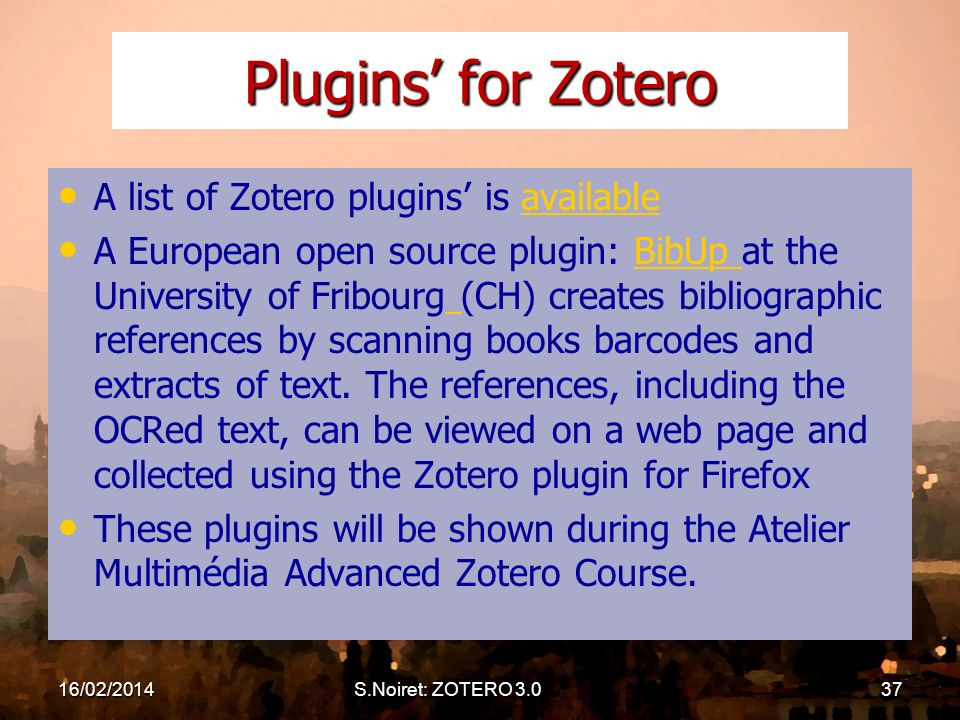 16/02/2014S.Noiret: ZOTERO 3.037 Plugins for Zotero A list of Zotero plugins is availableavailable A European open source plugin: BibUp at the University of Fribourg (CH) creates bibliographic references by scanning books barcodes and extracts of text.
