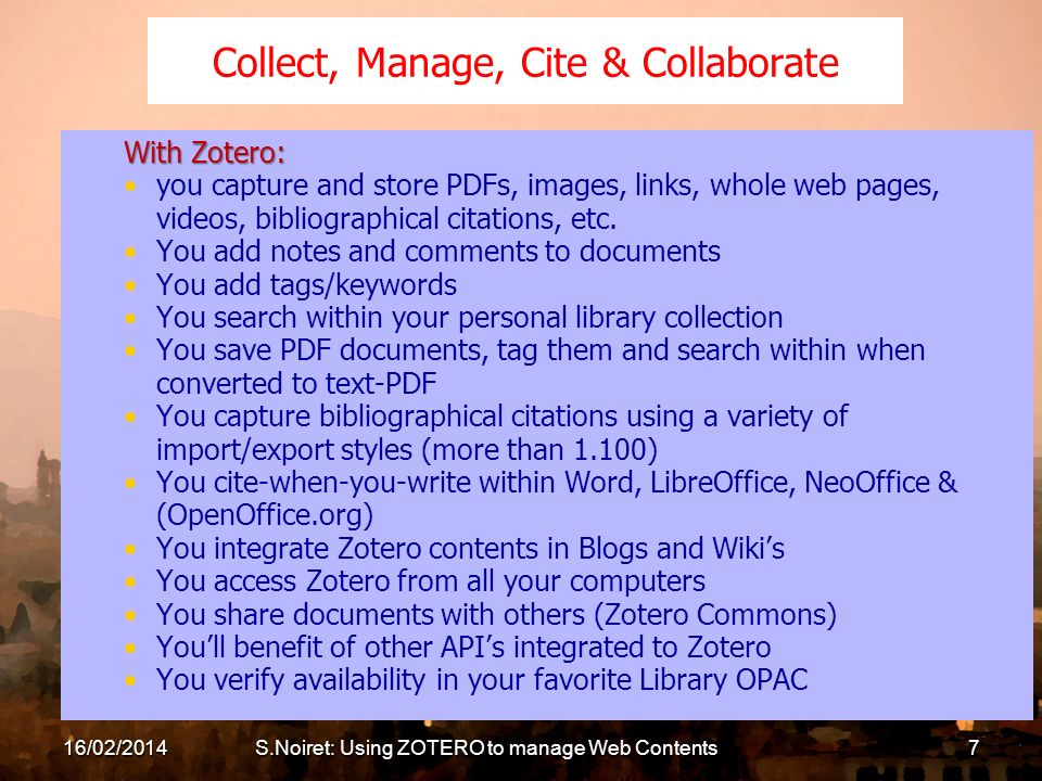 16/02/2014S.Noiret: Using ZOTERO to manage Web Contents7 Collect, Manage, Cite & Collaborate With Zotero: you capture and store PDFs, images, links, whole web pages, videos, bibliographical citations, etc.