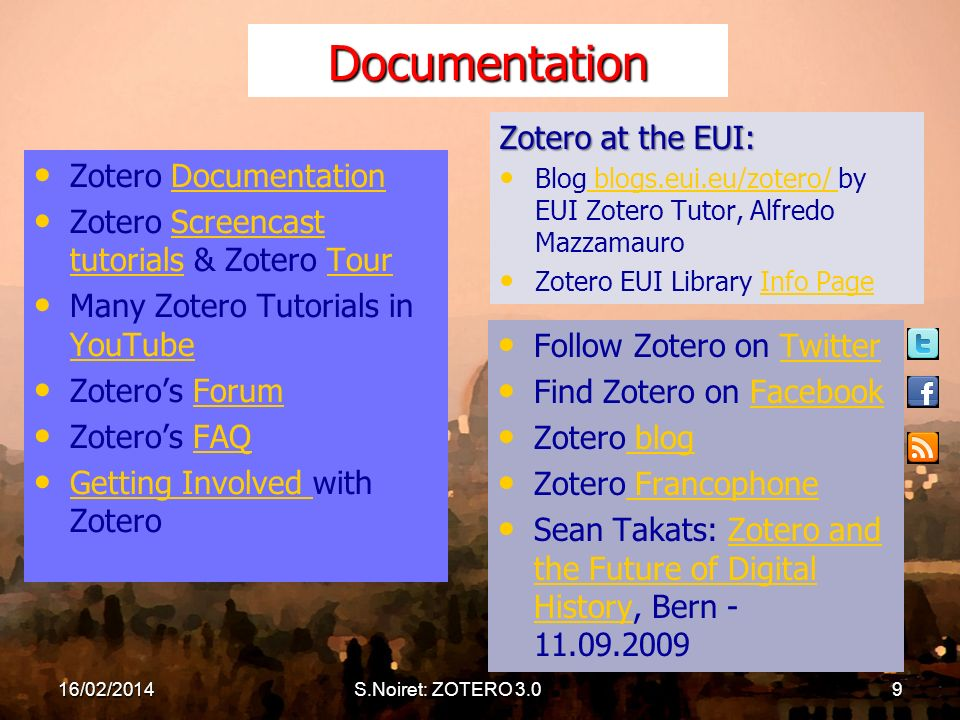 Documentation Zotero DocumentationDocumentation Zotero Screencast tutorials & Zotero TourScreencast tutorialsTour Many Zotero Tutorials in YouTube YouTube Zoteros ForumForum Zoteros FAQFAQ Getting Involved with Zotero Getting Involved Follow Zotero on TwitterTwitter Find Zotero on FacebookFacebook Zotero blog blog Zotero Francophone Francophone Sean Takats: Zotero and the Future of Digital History, Bern - 11.09.2009Zotero and the Future of Digital History Zotero at the EUI: Blog blogs.eui.eu/zotero/ by EUI Zotero Tutor, Alfredo Mazzamauro blogs.eui.eu/zotero/ Zotero EUI Library Info PageInfo Page 16/02/2014S.Noiret: ZOTERO 3.09