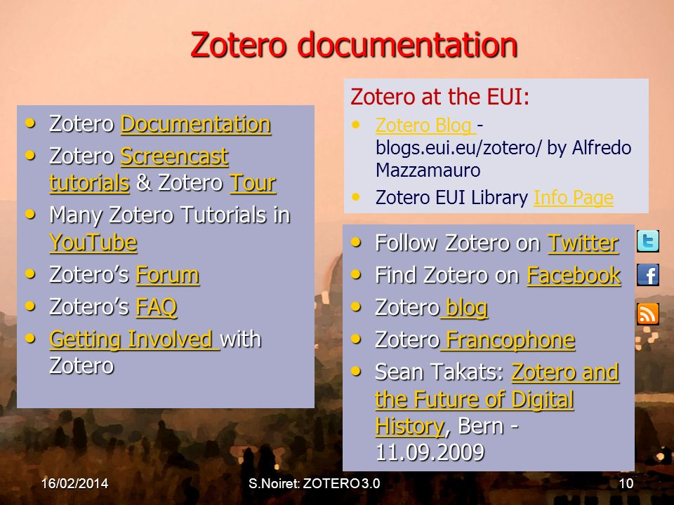Zotero documentation Zotero Documentation Zotero DocumentationDocumentation Zotero Screencast tutorials & Zotero Tour Zotero Screencast tutorials & Zotero TourScreencast tutorialsTourScreencast tutorialsTour Many Zotero Tutorials in YouTube Many Zotero Tutorials in YouTube YouTube Zoteros Forum Zoteros ForumForum Zoteros FAQ Zoteros FAQFAQ Getting Involved with Zotero Getting Involved with Zotero Getting Involved Getting Involved Follow Zotero on Twitter Follow Zotero on TwitterTwitter Find Zotero on Facebook Find Zotero on FacebookFacebook Zotero blog Zotero blog blog blog Zotero Francophone Zotero Francophone Francophone Francophone Sean Takats: Zotero and the Future of Digital History, Bern Sean Takats: Zotero and the Future of Digital History, Bern Zotero and the Future of Digital HistoryZotero and the Future of Digital History Zotero at the EUI: Zotero Blog - blogs.eui.eu/zotero/ by Alfredo Mazzamauro Zotero Blog Zotero EUI Library Info PageInfo Page 16/02/2014S.Noiret: ZOTERO 3.010