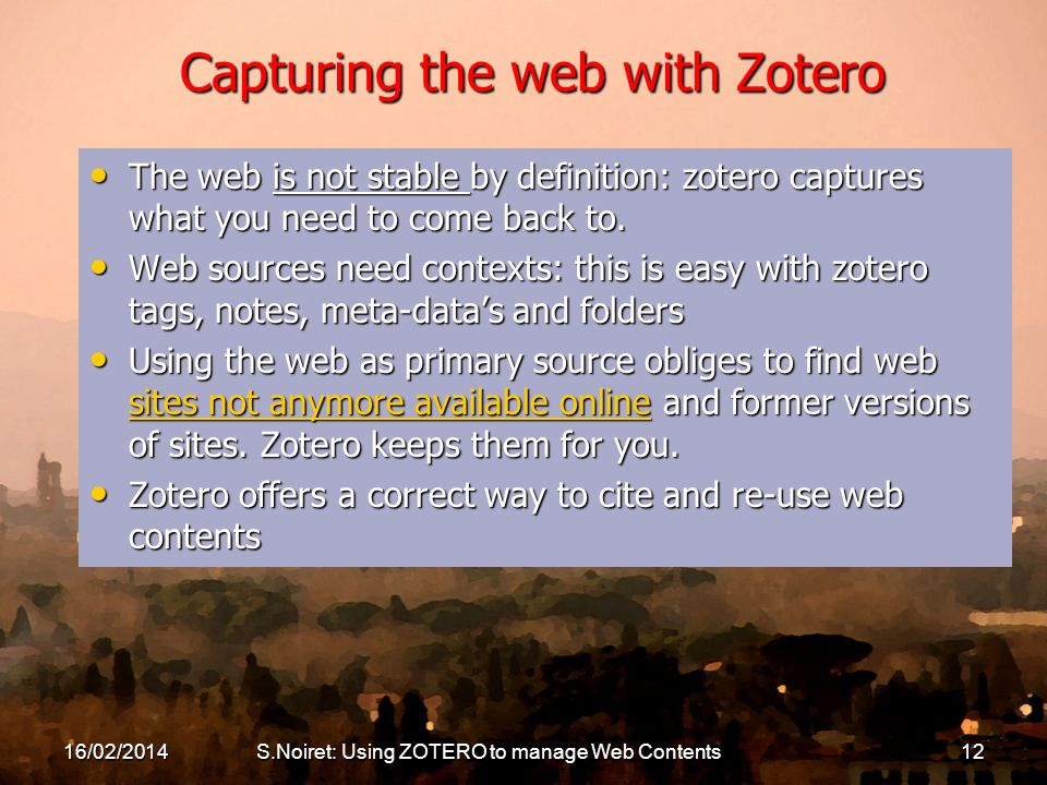16/02/2014S.Noiret: Using ZOTERO to manage Web Contents12 Capturing the web with Zotero The web is not stable by definition: zotero captures what you need to come back to.