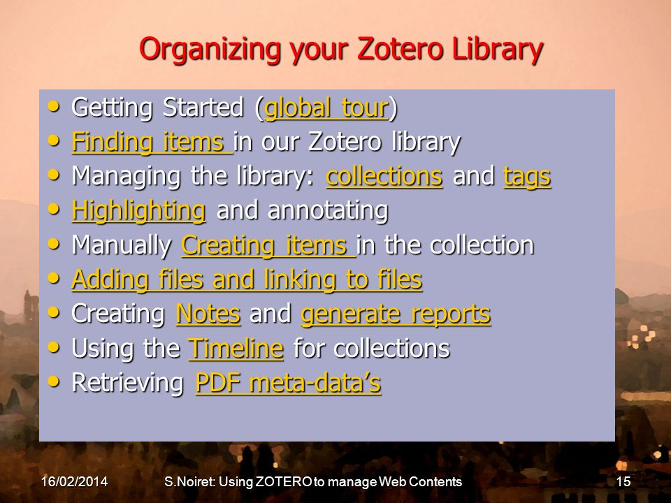 S.Noiret: Using ZOTERO to manage Web Contents15 Organizing your Zotero Library Getting Started (global tour) Getting Started (global tour)global tourg
