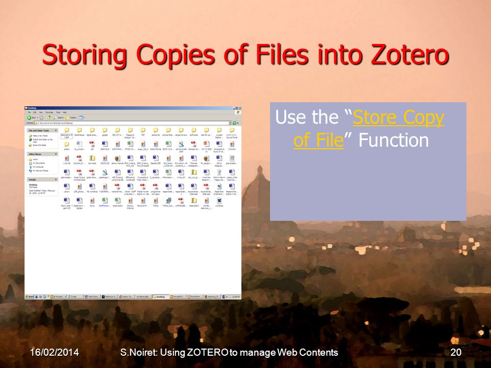 16/02/2014S.Noiret: Using ZOTERO to manage Web Contents20 Storing Copies of Files into Zotero Use the Store Copy of File FunctionStore Copy of File