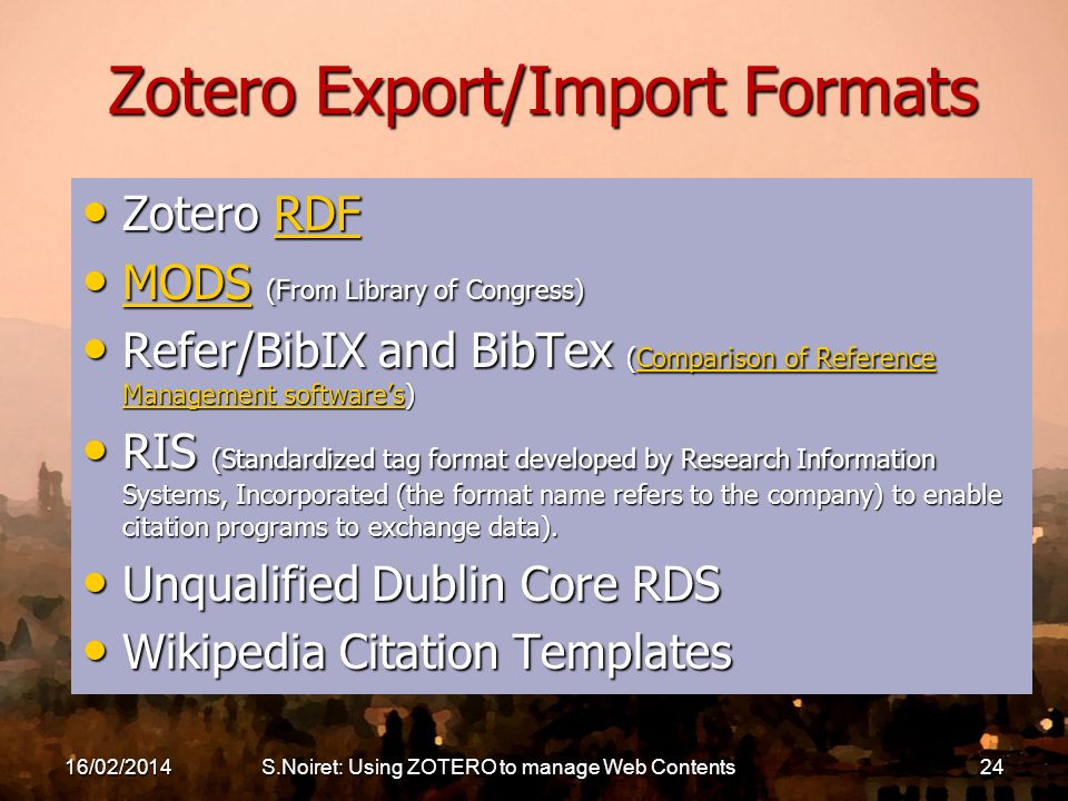 16/02/2014S.Noiret: Using ZOTERO to manage Web Contents24 Zotero Export/Import Formats Zotero RDF Zotero RDFRDF MODS (From Library of Congress) MODS (