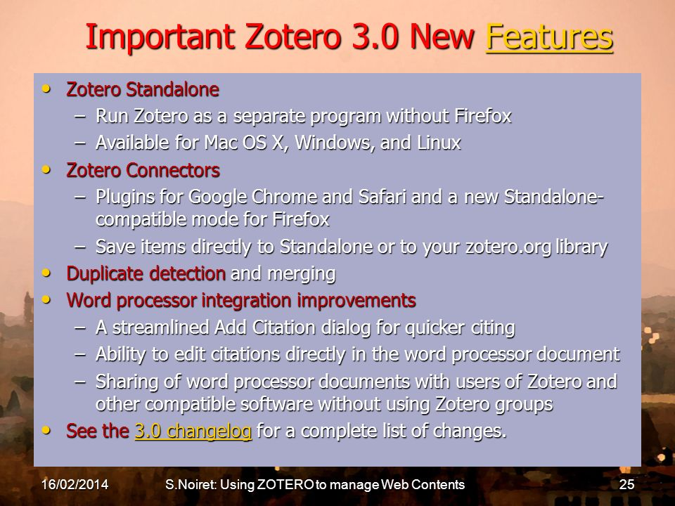 Important Zotero 3.0 New Features Features Zotero Standalone Zotero Standalone –Run Zotero as a separate program without Firefox –Available for Mac OS X, Windows, and Linux Zotero Connectors Zotero Connectors –Plugins for Google Chrome and Safari and a new Standalone- compatible mode for Firefox –Save items directly to Standalone or to your zotero.org library Duplicate detection and merging Duplicate detection and merging Word processor integration improvements Word processor integration improvements –A streamlined Add Citation dialog for quicker citing –Ability to edit citations directly in the word processor document –Sharing of word processor documents with users of Zotero and other compatible software without using Zotero groups See the 3.0 changelog for a complete list of changes.