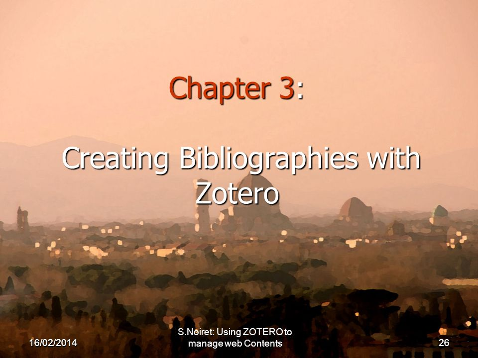 16/02/ Chapter 3: Creating Bibliographies with Zotero 16/02/2014 S.Noiret: Using ZOTERO to manage web Contents26