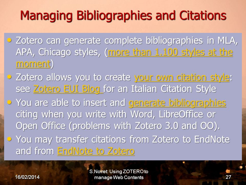 16/02/201427 Managing Bibliographies and Citations Zotero can generate complete bibliographies in MLA, APA, Chicago styles, (more than 1.100 styles at the moment) Zotero can generate complete bibliographies in MLA, APA, Chicago styles, (more than 1.100 styles at the moment)more than 1.100 styles at the momentmore than 1.100 styles at the moment Zotero allows you to create your own citation style: see Zotero EUI Blog for an Italian Citation Style Zotero allows you to create your own citation style: see Zotero EUI Blog for an Italian Citation Styleyour own citation styleZotero EUI Blog your own citation styleZotero EUI Blog You are able to insert and generate bibliographies citing when you write with Word, LibreOffice or Open Office (problems with Zotero 3.0 and OO).