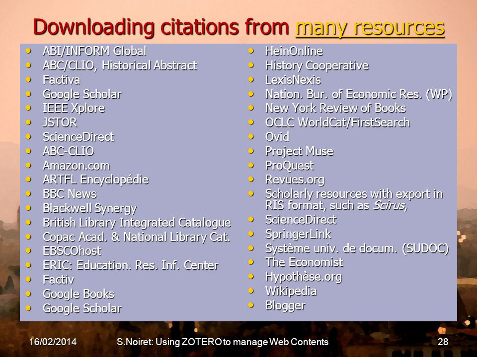 16/02/2014S.Noiret: Using ZOTERO to manage Web Contents28 Downloading citations from many resources many resourcesmany resources ABI/INFORM Global ABI/INFORM Global ABC/CLIO, Historical Abstract ABC/CLIO, Historical Abstract Factiva Factiva Google Scholar Google Scholar IEEE Xplore IEEE Xplore JSTOR JSTOR ScienceDirect ScienceDirect ABC-CLIO ABC-CLIO Amazon.com Amazon.com ARTFL Encyclopédie ARTFL Encyclopédie BBC News BBC News Blackwell Synergy Blackwell Synergy British Library Integrated Catalogue British Library Integrated Catalogue Copac Acad.