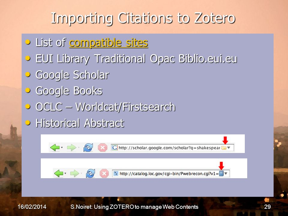 16/02/2014S.Noiret: Using ZOTERO to manage Web Contents29 Importing Citations to Zotero List of compatible sites List of compatible sitescompatible sitescompatible sites EUI Library Traditional Opac Biblio.eui.eu EUI Library Traditional Opac Biblio.eui.eu Google Scholar Google Scholar Google Books Google Books OCLC – Worldcat/Firstsearch OCLC – Worldcat/Firstsearch Historical Abstract Historical Abstract