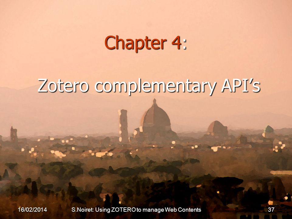 Chapter 4: Zotero complementary APIs 16/02/2014S.Noiret: Using ZOTERO to manage Web Contents37
