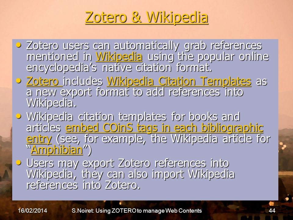 16/02/2014S.Noiret: Using ZOTERO to manage Web Contents44 Zotero & Wikipedia Zotero & Wikipedia Zotero users can automatically grab references mentioned in Wikipedia using the popular online encyclopedias native citation format.