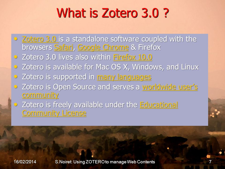 16/02/2014S.Noiret: Using ZOTERO to manage Web Contents7 What is Zotero 3.0 ? Zotero 3.0 is a standalone software coupled with the browsers Safari, Go