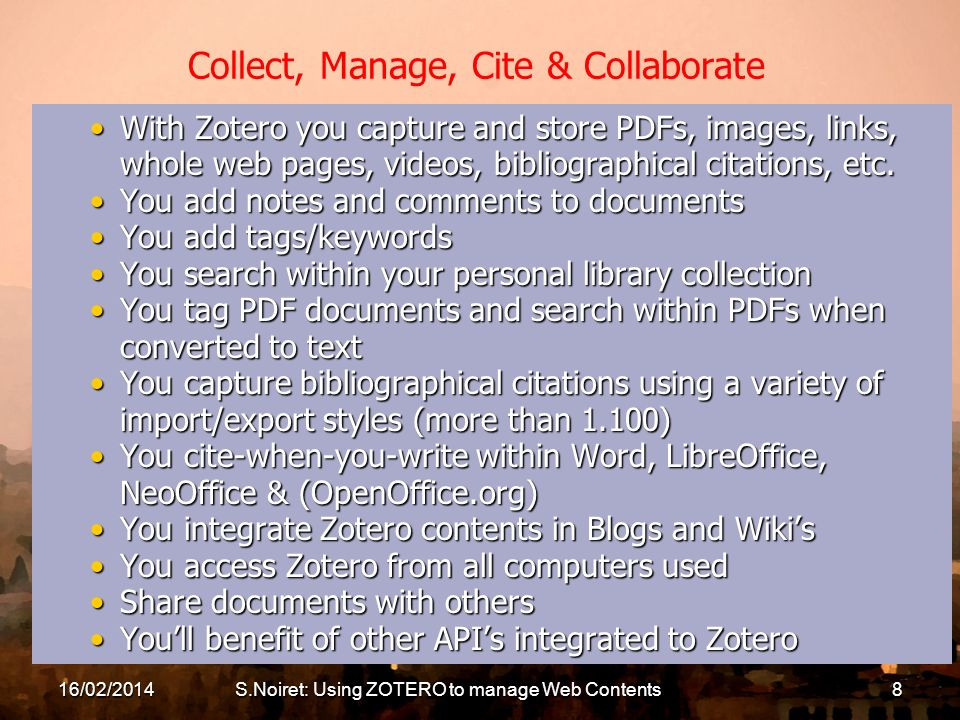 16/02/2014S.Noiret: Using ZOTERO to manage Web Contents8 Collect, Manage, Cite & Collaborate With Zotero you capture and store PDFs, images, links, whole web pages, videos, bibliographical citations, etc.With Zotero you capture and store PDFs, images, links, whole web pages, videos, bibliographical citations, etc.