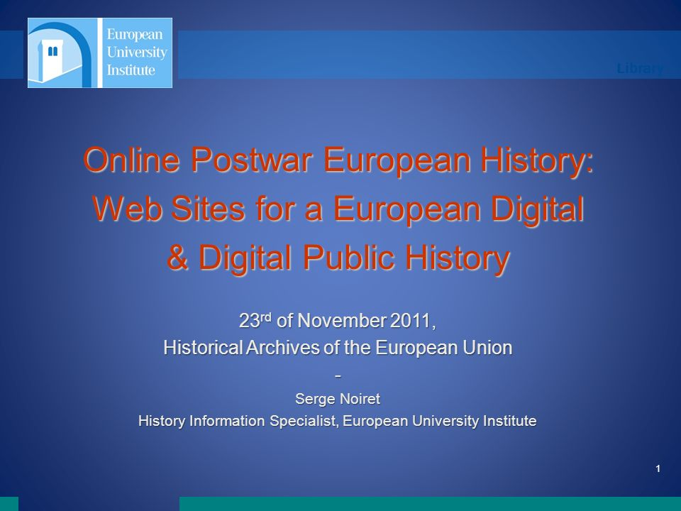 Library 1 Online Postwar European History: Web Sites for a European Digital & Digital Public History 23 rd of November 2011, Historical Archives of the European Union - Serge Noiret History Information Specialist, European University Institute